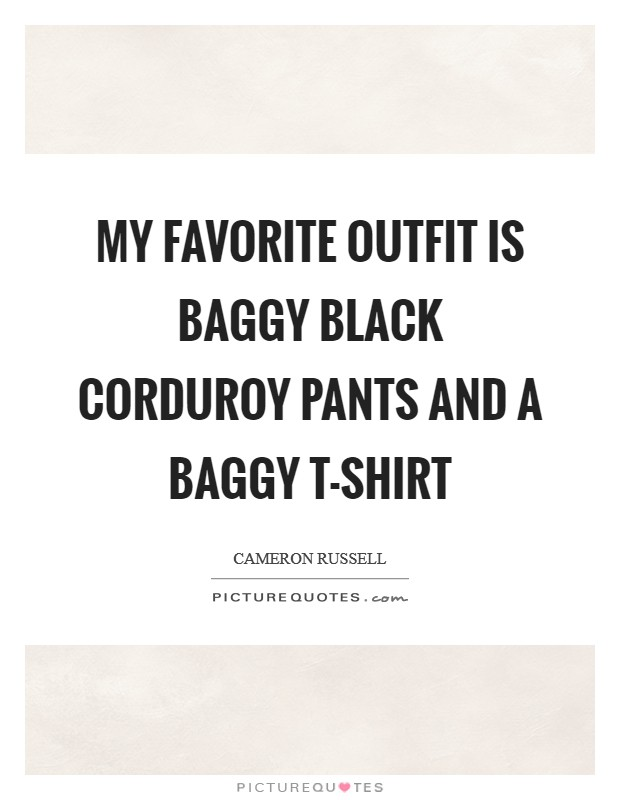 My favorite outfit is baggy black corduroy pants and a baggy T-shirt Picture Quote #1