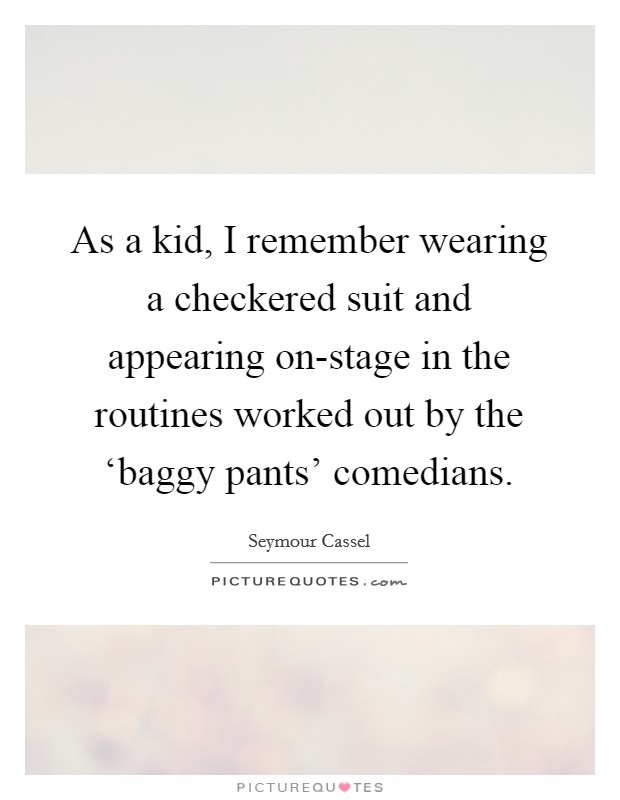 As a kid, I remember wearing a checkered suit and appearing on-stage in the routines worked out by the 'baggy pants' comedians Picture Quote #1