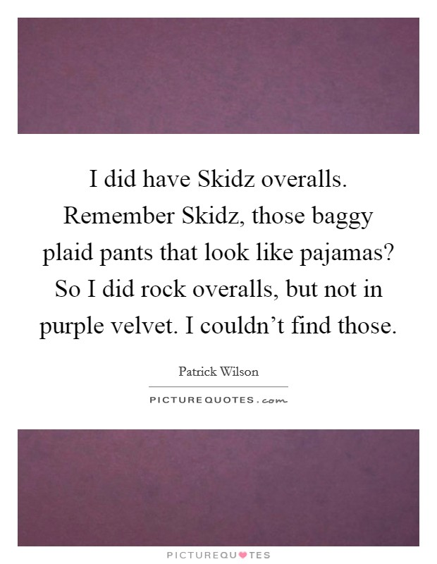 I did have Skidz overalls. Remember Skidz, those baggy plaid pants that look like pajamas? So I did rock overalls, but not in purple velvet. I couldn't find those Picture Quote #1