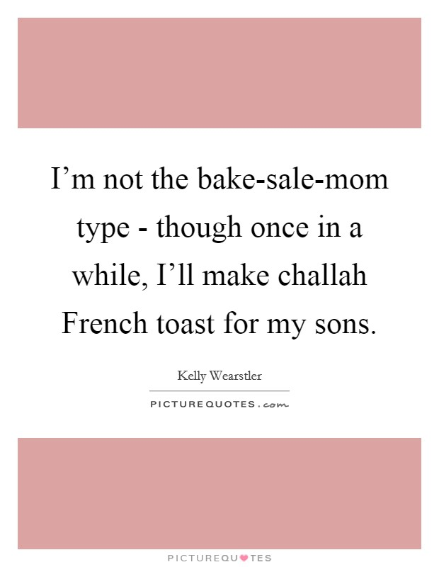 I'm not the bake-sale-mom type - though once in a while, I'll make challah French toast for my sons. Picture Quote #1