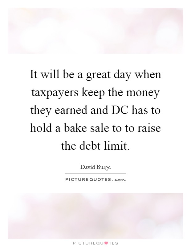 It will be a great day when taxpayers keep the money they earned and DC has to hold a bake sale to to raise the debt limit Picture Quote #1