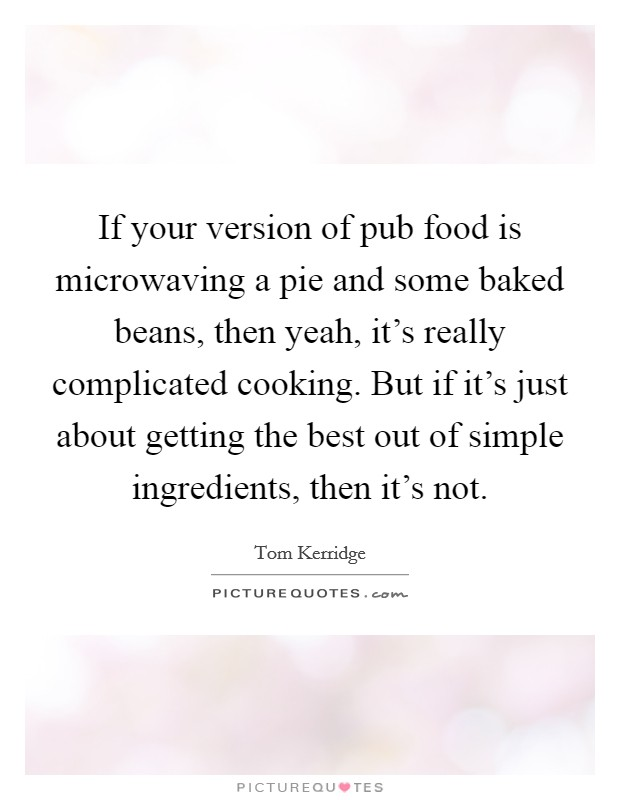 If your version of pub food is microwaving a pie and some baked beans, then yeah, it's really complicated cooking. But if it's just about getting the best out of simple ingredients, then it's not Picture Quote #1