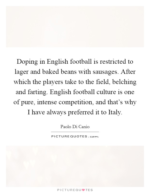Doping in English football is restricted to lager and baked beans with sausages. After which the players take to the field, belching and farting. English football culture is one of pure, intense competition, and that's why I have always preferred it to Italy Picture Quote #1