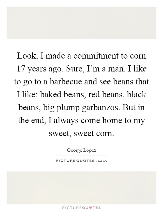 Look, I made a commitment to corn 17 years ago. Sure, I'm a man. I like to go to a barbecue and see beans that I like: baked beans, red beans, black beans, big plump garbanzos. But in the end, I always come home to my sweet, sweet corn Picture Quote #1