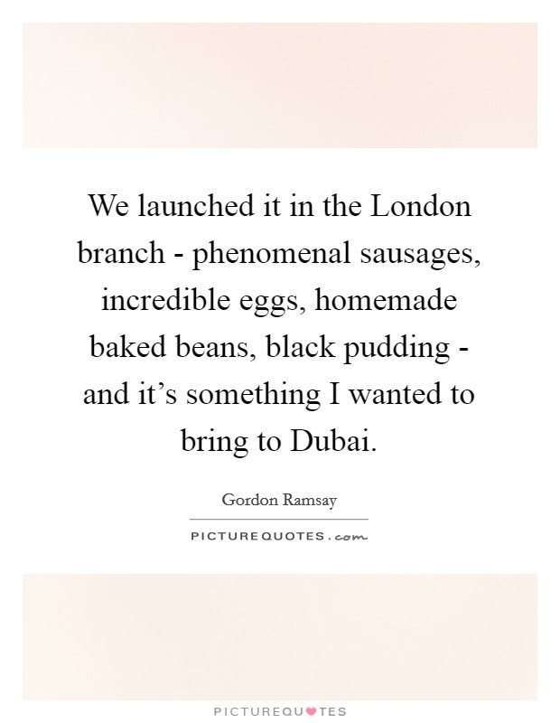 We launched it in the London branch - phenomenal sausages, incredible eggs, homemade baked beans, black pudding - and it's something I wanted to bring to Dubai Picture Quote #1