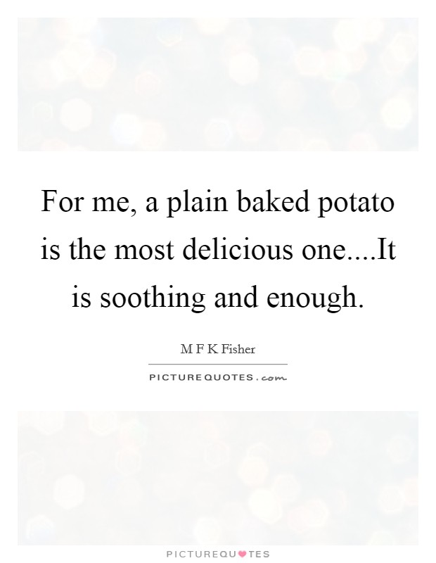 For me, a plain baked potato is the most delicious one....It is soothing and enough Picture Quote #1