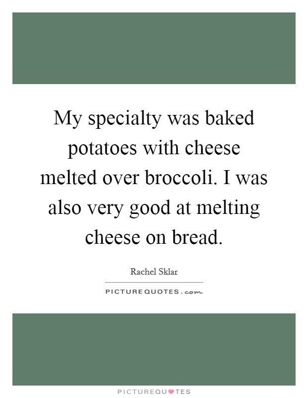 My specialty was baked potatoes with cheese melted over broccoli. I was also very good at melting cheese on bread Picture Quote #1