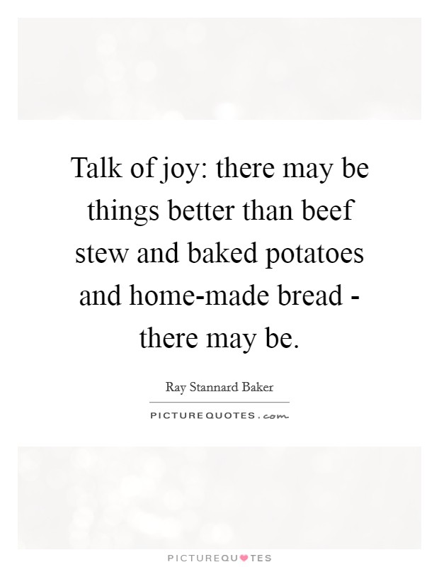 Talk of joy: there may be things better than beef stew and baked potatoes and home-made bread - there may be Picture Quote #1
