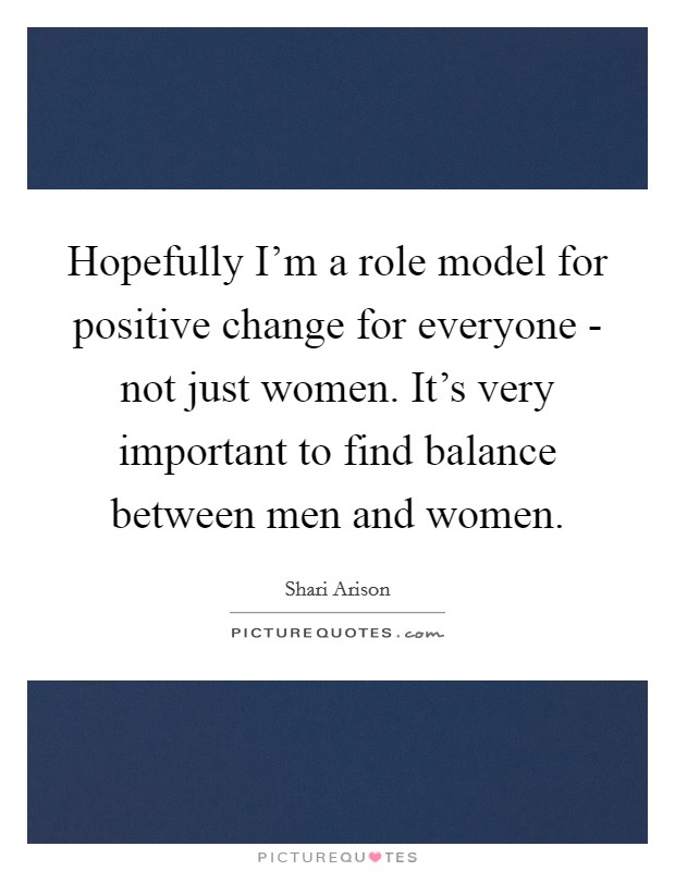 Hopefully I'm a role model for positive change for everyone - not just women. It's very important to find balance between men and women Picture Quote #1