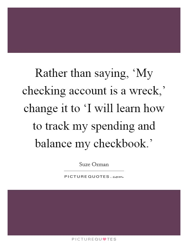 Rather than saying, 'My checking account is a wreck,' change it to 'I will learn how to track my spending and balance my checkbook.' Picture Quote #1