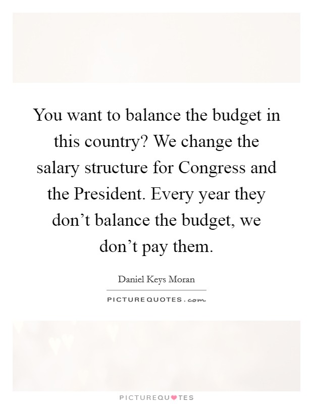 You want to balance the budget in this country? We change the salary structure for Congress and the President. Every year they don't balance the budget, we don't pay them Picture Quote #1
