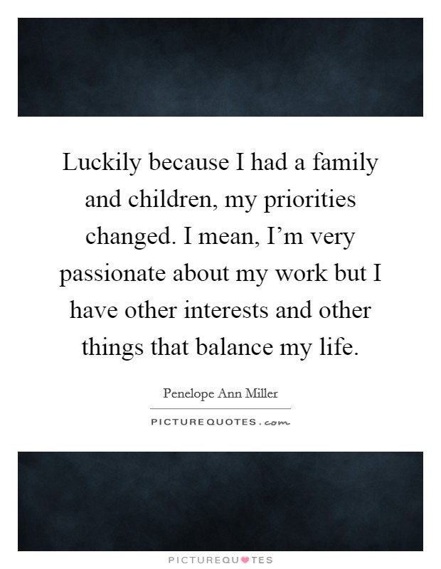 Luckily because I had a family and children, my priorities changed. I mean, I'm very passionate about my work but I have other interests and other things that balance my life Picture Quote #1