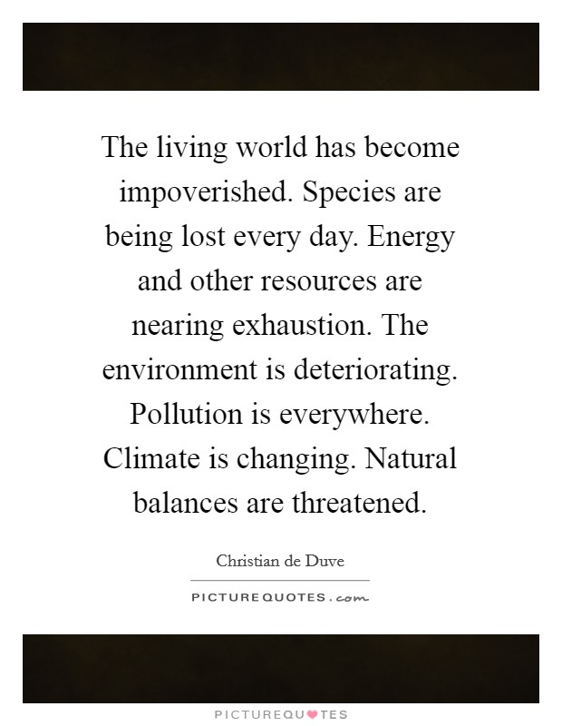 The living world has become impoverished. Species are being lost every day. Energy and other resources are nearing exhaustion. The environment is deteriorating. Pollution is everywhere. Climate is changing. Natural balances are threatened Picture Quote #1