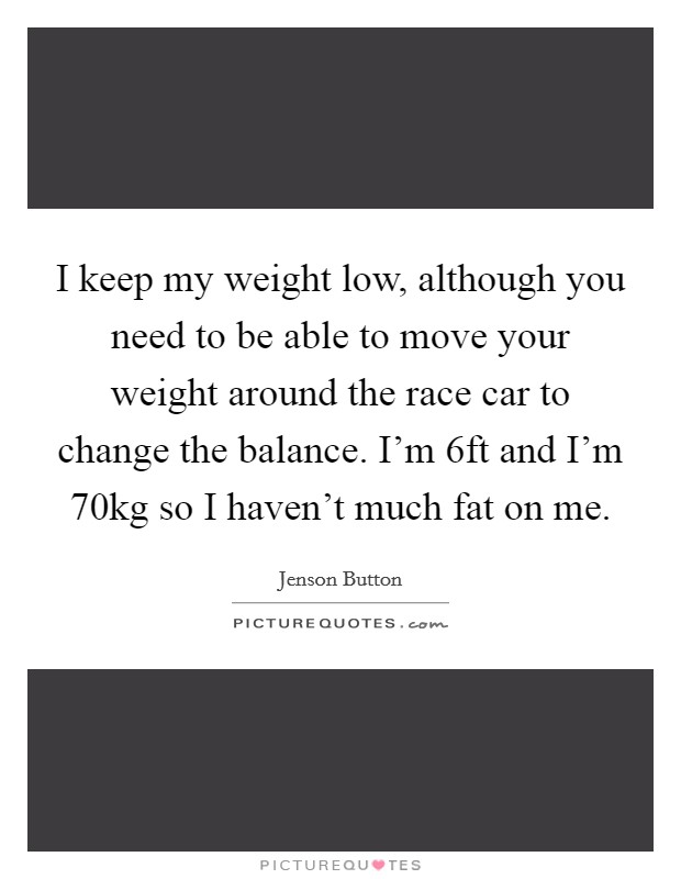 I keep my weight low, although you need to be able to move your weight around the race car to change the balance. I'm 6ft and I'm 70kg so I haven't much fat on me Picture Quote #1