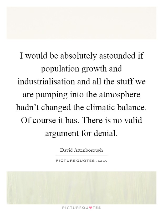 I would be absolutely astounded if population growth and industrialisation and all the stuff we are pumping into the atmosphere hadn't changed the climatic balance. Of course it has. There is no valid argument for denial Picture Quote #1