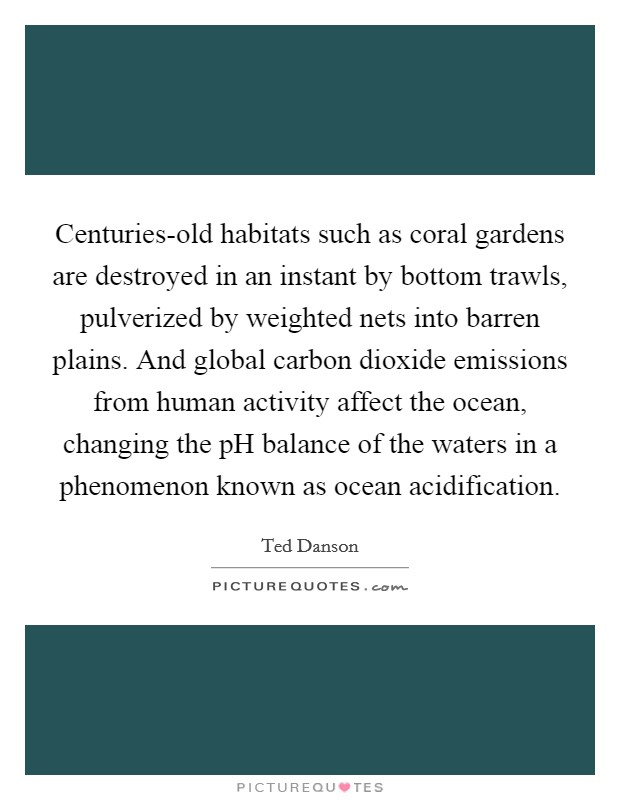 Centuries-old habitats such as coral gardens are destroyed in an instant by bottom trawls, pulverized by weighted nets into barren plains. And global carbon dioxide emissions from human activity affect the ocean, changing the pH balance of the waters in a phenomenon known as ocean acidification Picture Quote #1