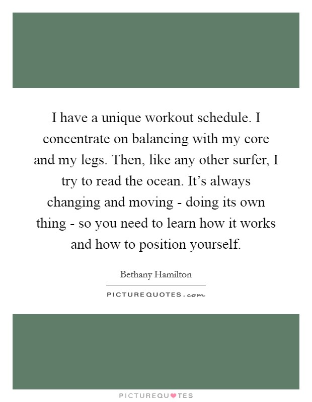 I have a unique workout schedule. I concentrate on balancing with my core and my legs. Then, like any other surfer, I try to read the ocean. It's always changing and moving - doing its own thing - so you need to learn how it works and how to position yourself Picture Quote #1