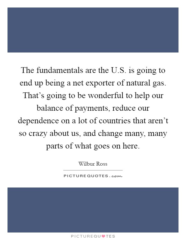 The fundamentals are the U.S. is going to end up being a net exporter of natural gas. That's going to be wonderful to help our balance of payments, reduce our dependence on a lot of countries that aren't so crazy about us, and change many, many parts of what goes on here Picture Quote #1