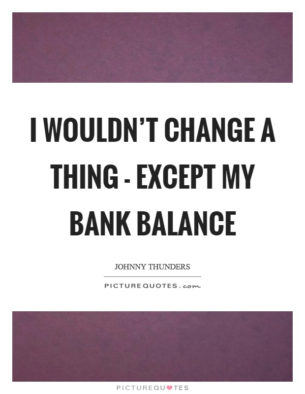I wouldn't change a thing - except my bank balance Picture Quote #1
