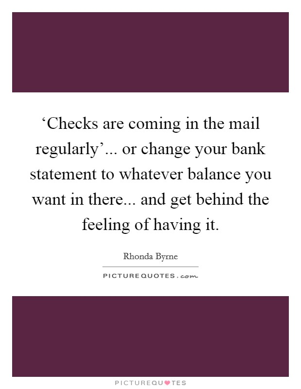 'Checks are coming in the mail regularly'... or change your bank statement to whatever balance you want in there... and get behind the feeling of having it Picture Quote #1