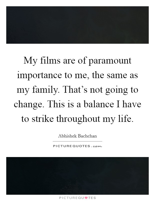 My films are of paramount importance to me, the same as my family. That's not going to change. This is a balance I have to strike throughout my life. Picture Quote #1