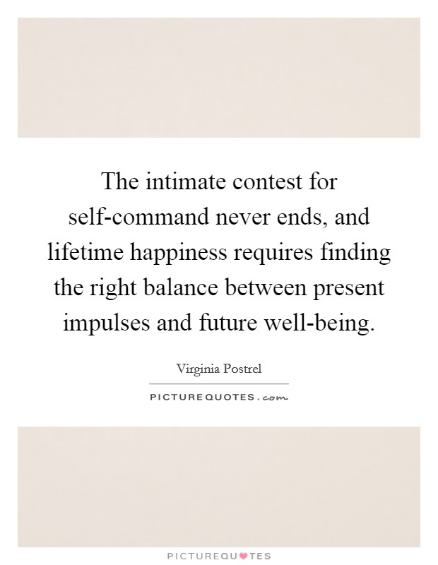 The intimate contest for self-command never ends, and lifetime happiness requires finding the right balance between present impulses and future well-being Picture Quote #1