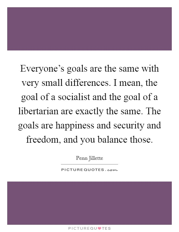 Everyone's goals are the same with very small differences. I mean, the goal of a socialist and the goal of a libertarian are exactly the same. The goals are happiness and security and freedom, and you balance those Picture Quote #1