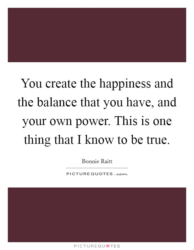 You create the happiness and the balance that you have, and your own power. This is one thing that I know to be true Picture Quote #1