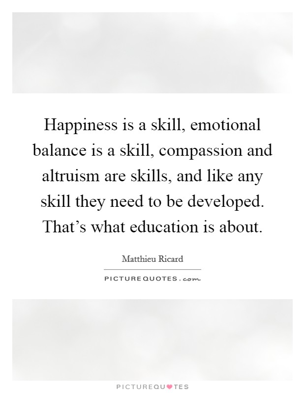 Happiness is a skill, emotional balance is a skill, compassion and altruism are skills, and like any skill they need to be developed. That's what education is about Picture Quote #1