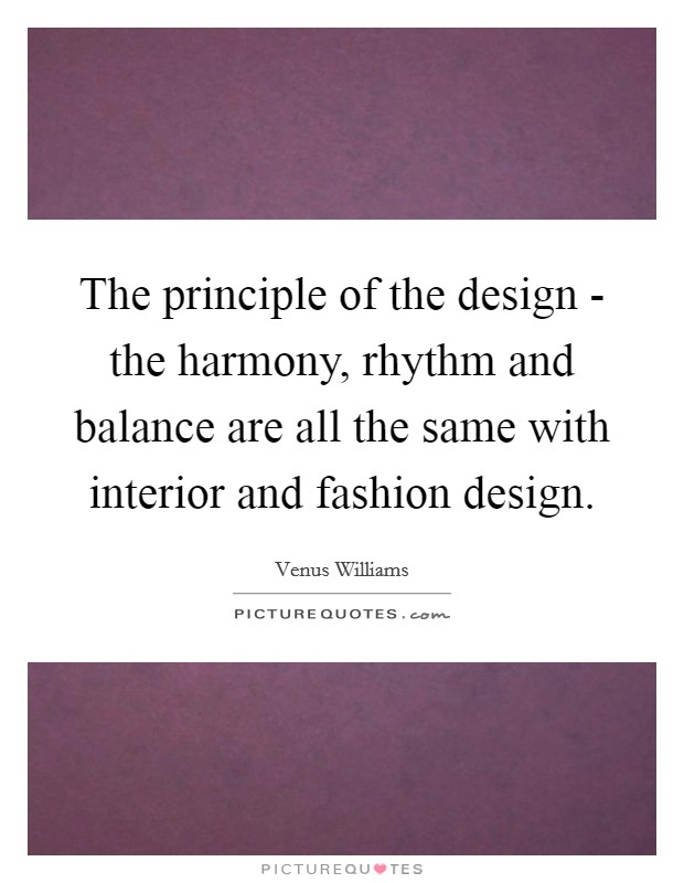 The principle of the design - the harmony, rhythm and balance are all the same with interior and fashion design Picture Quote #1