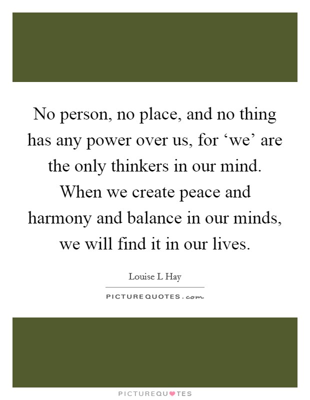 No person, no place, and no thing has any power over us, for 'we' are the only thinkers in our mind. When we create peace and harmony and balance in our minds, we will find it in our lives Picture Quote #1
