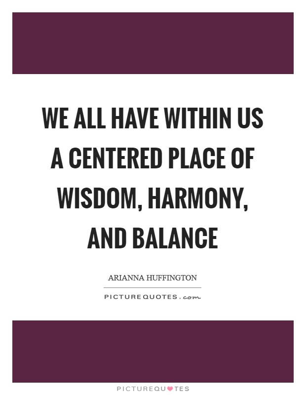 We all have within us a centered place of wisdom, harmony, and balance Picture Quote #1