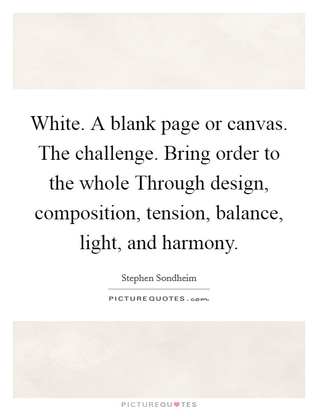 White. A blank page or canvas. The challenge. Bring order to the whole Through design, composition, tension, balance, light, and harmony Picture Quote #1