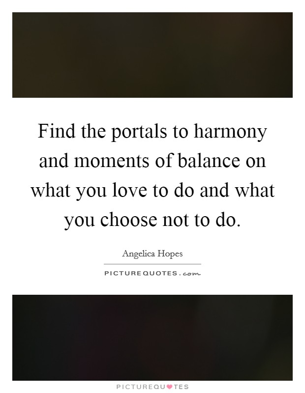 Find the portals to harmony and moments of balance on what you love to do and what you choose not to do Picture Quote #1