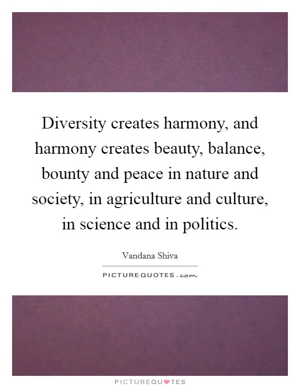 Diversity creates harmony, and harmony creates beauty, balance, bounty and peace in nature and society, in agriculture and culture, in science and in politics. Picture Quote #1