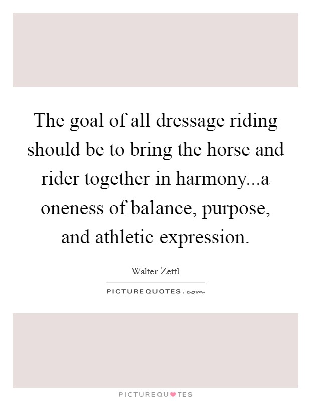 The goal of all dressage riding should be to bring the horse and rider together in harmony...a oneness of balance, purpose, and athletic expression. Picture Quote #1