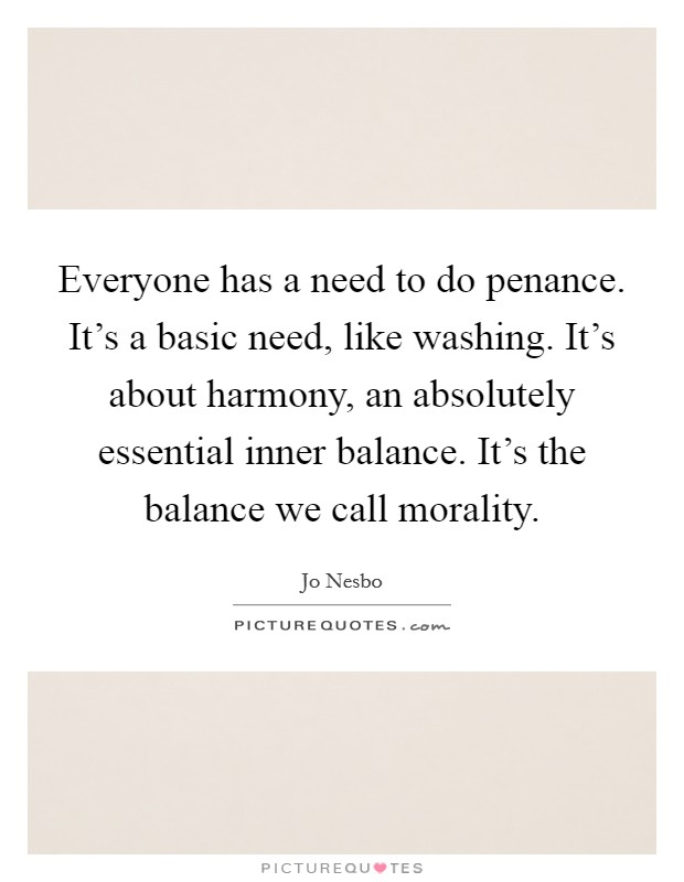 Everyone has a need to do penance. It's a basic need, like washing. It's about harmony, an absolutely essential inner balance. It's the balance we call morality. Picture Quote #1