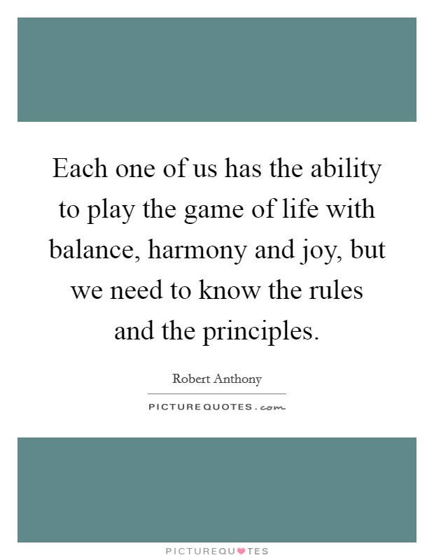 Each one of us has the ability to play the game of life with balance, harmony and joy, but we need to know the rules and the principles Picture Quote #1