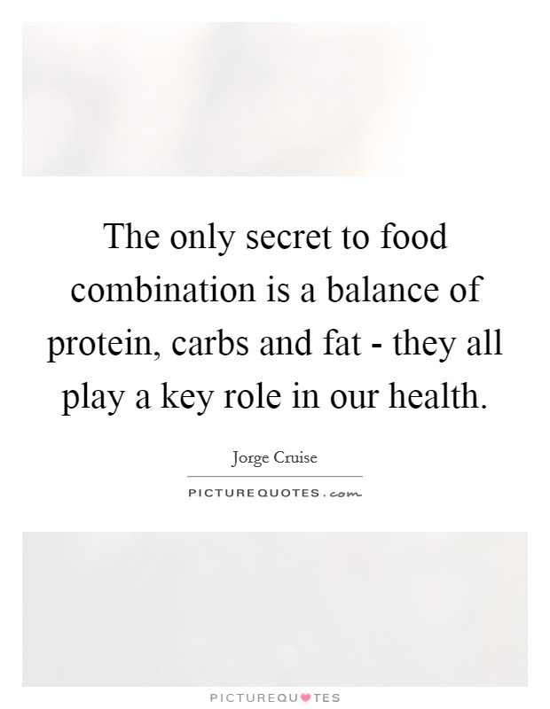 The only secret to food combination is a balance of protein, carbs and fat - they all play a key role in our health Picture Quote #1