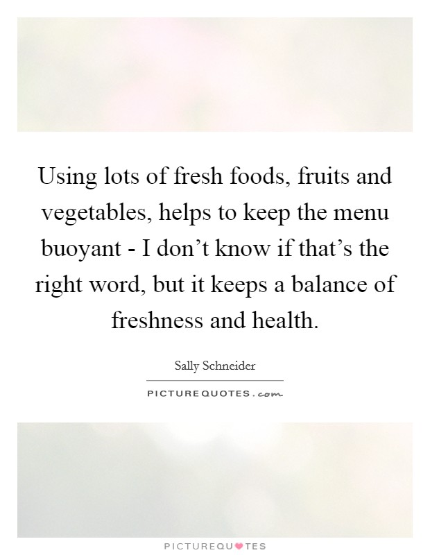Using lots of fresh foods, fruits and vegetables, helps to keep the menu buoyant - I don't know if that's the right word, but it keeps a balance of freshness and health Picture Quote #1