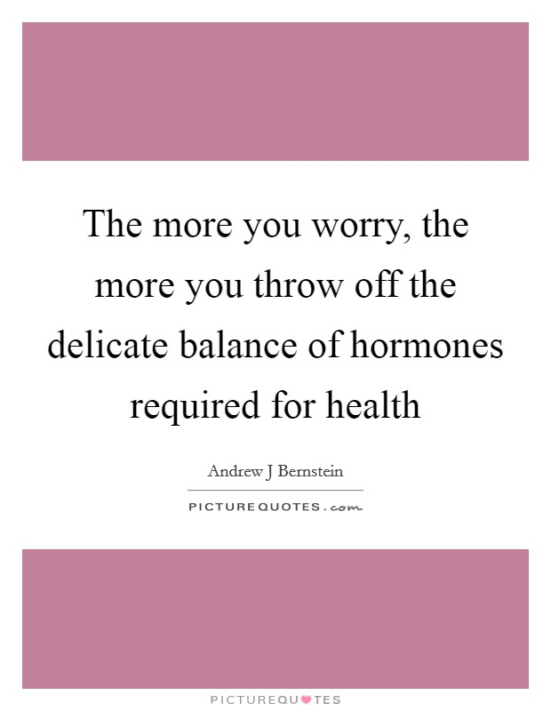 The more you worry, the more you throw off the delicate balance of hormones required for health Picture Quote #1