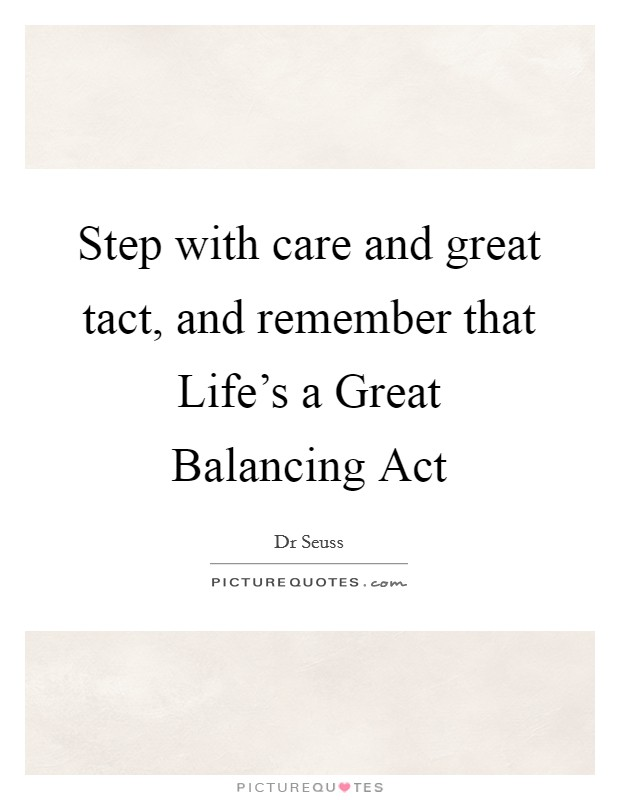 Step with care and great tact, and remember that Life's a Great Balancing Act Picture Quote #1