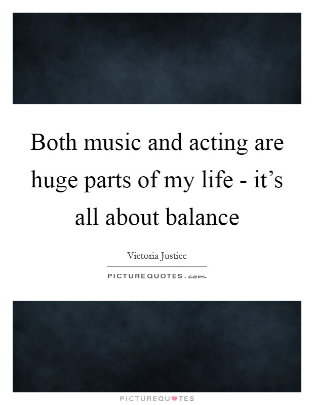 Both music and acting are huge parts of my life - it's all about balance Picture Quote #1