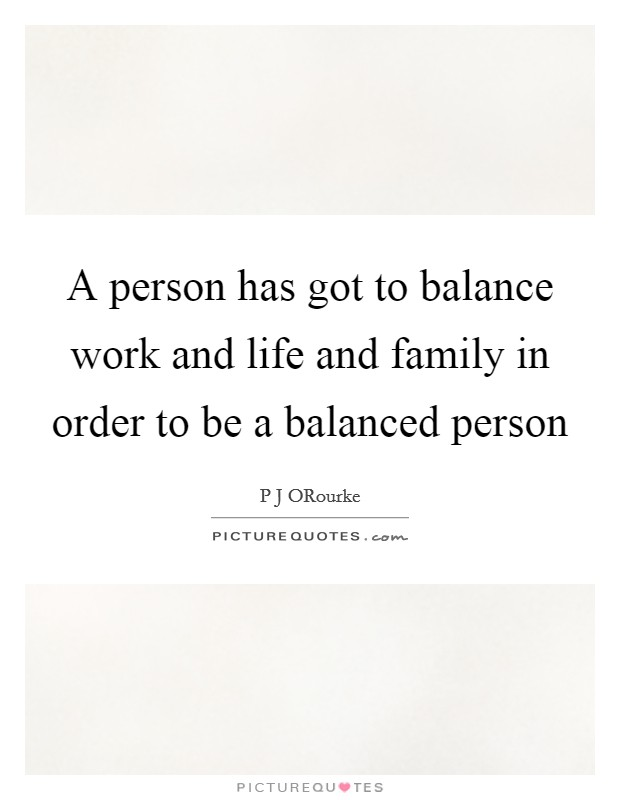 A person has got to balance work and life and family in order to be a balanced person Picture Quote #1