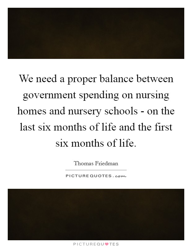We need a proper balance between government spending on nursing homes and nursery schools - on the last six months of life and the first six months of life Picture Quote #1