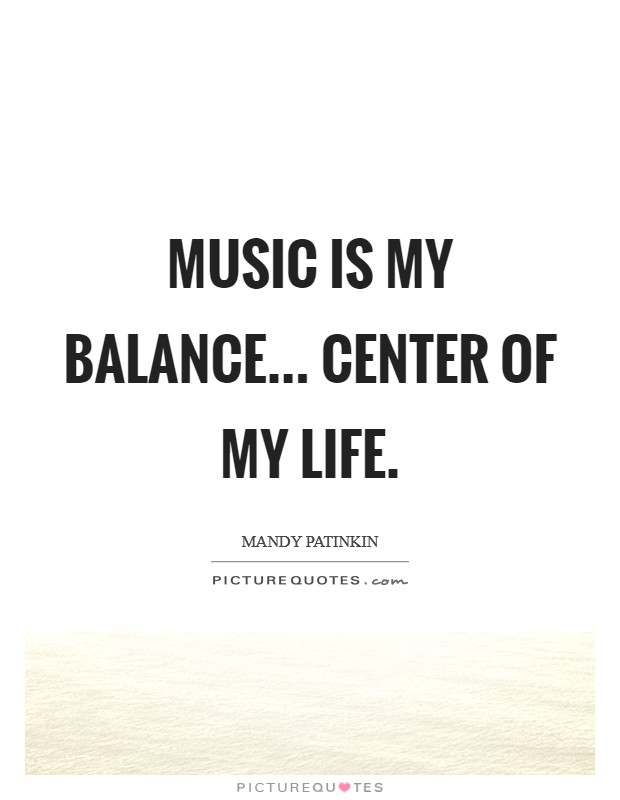 Music is my balance... center of my life Picture Quote #1