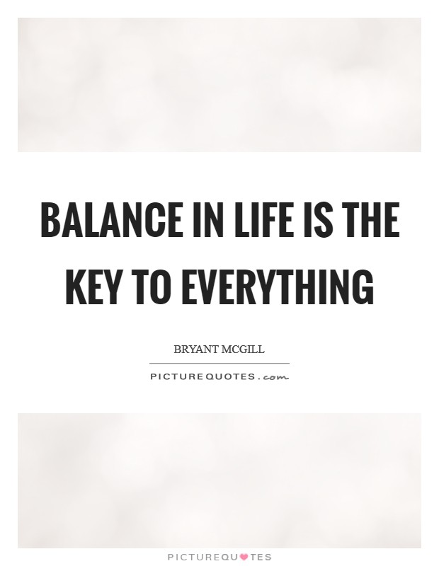Balance in life is the key to everything Picture Quote #1