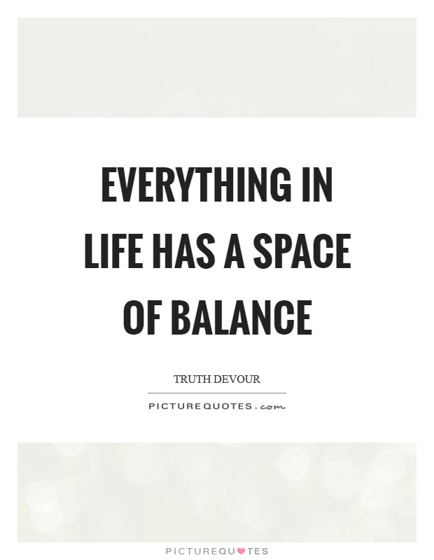 Everything in life has a space of balance Picture Quote #1