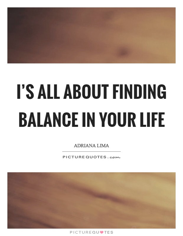 I's all about finding balance in your life Picture Quote #1