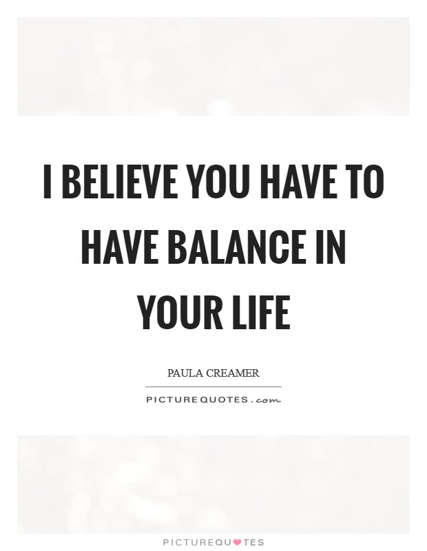I believe you have to have balance in your life Picture Quote #1